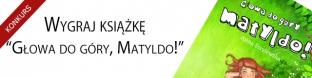 """Wygraj ksi��k� """"G�owa do g�ry, Matyldo!"""""""