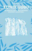 Okładka - Koniec lodu. Jak odnaleźć sens w byciu świadkiem katastrofy klimatycznej