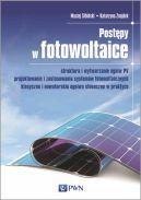 Okładka - Postępy w fotowoltaice. Struktura i wytwarzanie ogniw PV Projektowanie i zastosowania systemów fotowoltaicznych Klasyczne i nowatorskie ogniwa słoneczne w praktyce