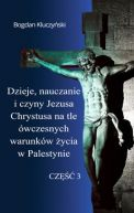Okładka - Dzieje, nauczanie i czyny Jezusa Chrystusa na tle ówczesnych warunków życia w Palestynie. Część III
