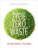 Okładka książki - Życie Zero Waste. Żyj bez śmieci i żyj lepiej