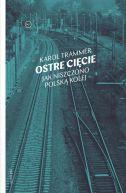 Okładka książki - Ostre cięcie. Jak niszczono polską kolej