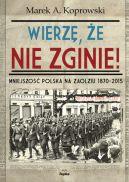 Okładka ksiązki - Wierzę, że nie zginie! Mniejszość Polska na Zaolziu 1870-2015