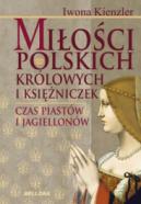 Okładka ksiązki - Miłości polskich królowych i księżniczek. Czas Piastów i Jagiellonów