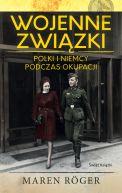 Okładka - Wojenne związki. Polki i Niemcy podczas okupacji