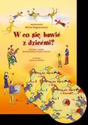 Okładka -  W co się bawić z dziećmi?. Piosenki i zabawy wspomagające rozwój dziecka