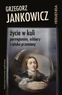 Okładka - Życie w kuli. Parmigianino, Ashbery i sztuka przemiany
