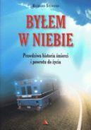 Okładka książki - Byłem w Niebie. Prawdziwa historia śmierci i powrotu do życia
