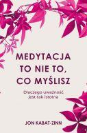 Okładka - Medytacja to nie to, co myślisz. Dlaczego uważność jest tak istotna