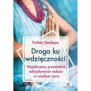 Okładka książki - Droga ku wdzięczności. Współczesny przewodnik odnajdywania radości w zwykłym życiu