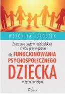 Okładka książki - Znaczenie postaw rodzicielskich i stylów przywiązania dla funkcjonowania psychospołecznego dziecka w życiu dorosłym