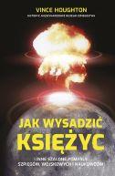Okładka książki - Jak wysadzić Księżyc i inne szalone pomysły szpiegów, wojskowych i naukowców