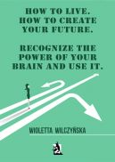 Okładka ksiązki - How to live. How to create your future. Recognize the power of your brain and use it