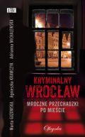 Okładka książki - Kryminalny Wrocław. Mroczne przechadzki po mieście