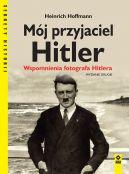 Okładka książki - Mój przyjaciel Hitler. Wspomnienia fotografa Hitlera