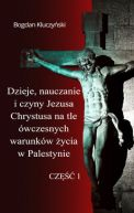 Okładka - Dzieje, nauczanie i czyny Jezusa Chrystusa na tle ówczesnych warunków życia w Palestynie. Część I