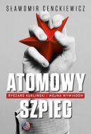 Okładka książki - Atomowy szpieg. Ryszard Kukliński i wojna wywiadów