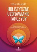 Okładka książki - Holistyczne uzdrawianie tarczycy. Jak skutecznie przywrócić naturalną równowagę hormonalną