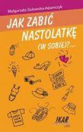 Okładka ksiązki - Jak zabić nastolatkę (w sobie)?...