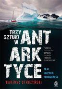 Okładka - Trzy Sztuki w Antarktyce. Pierwsza artystyczna wyprawa polskich twórców do Antarktyki