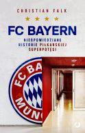 Okładka - FC Bayern. Nieopowiedziane historie piłkarskiej superpotęgi