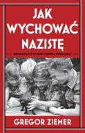 Okładka książki - Jak wychować nazistę. Reportaż o fanatycznej edukacji