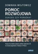 Okładka książki - Pomoc rozwojowa: sukces czy porażka? Krytyczna analiza wpływu polityki spójności UE na rozwój regionalny i lokalny w Polsce