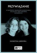 Okładka - Przywiązanie w kontekście wrażliwości rodzicielskiej, socjalizacji oraz wpływów kulturowych