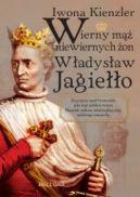 Okładka ksiązki - Wierny mąż niewiernych żon. Władysław Jagiełło