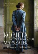 Okładka książki - Kobieta, którą pokochał Marszałek. Opowieść o Oli Piłsudskiej