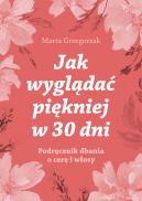 Okładka - Jak wyglądać piękniej w 30 dni. Podręcznik dbania o cerę i włosy Marta Grzegorzak