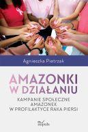 Okładka książki - Amazonki w działaniu. Kampanie społeczne amazonek w profilaktyce raka piersi