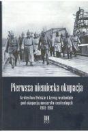 Okładka - Pierwsza niemiecka okupacja. Królestwo Polskie i kresy wschodnie pod okupacją mocarstw centralnych 1914–1918