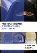Okładka ksiązki - Poszukiwacz marzeń. Z kamerą wśród kobiet Iranu