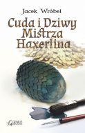Okładka książki - Cuda i Dziwy Mistrza Haxerlina