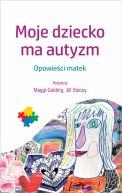 Okładka książki - Moje dziecko ma autyzm. Opowieści matek