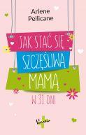 Okładka książki - Jak stać się szczęśliwą mamą w 31 dni