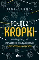 Okładka ksiązki - Połącz kropki. Nanoboty medyczne, drony zabójcy, odczytywanie myśli i inne technologie przyszłości