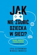 Okładka książki - Jak nie zgubić dziecka w sieci. Rozwój, edukacja i bezpieczeństwo w cyfrowym świecie