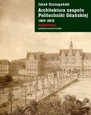 Okładka ksiązki - Architektura zespołu Politechniki Gdańskiej 1904-2018