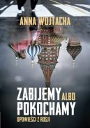 Okładka ksiązki - Zabijemy albo pokochamy. Opowieści z Rosji