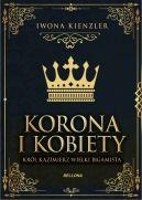 Okładka ksiązki - Korona i kobiety. Król Kazimierz wielki bigamista