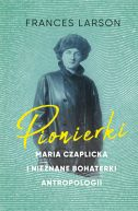 Okładka - Pionierki. Maria Czaplicka i nieznane bohaterki antropologii