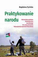 Okładka - Praktykowanie narodu. Palestyńska praktyka doświadczenia narodowego do czasu powstania Palestyńskiej Autonomii Narodowej
