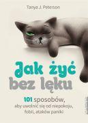 Okładka - Jak żyć bez lęku. 101 sposobów, aby się uwolnić od niepokoju, fobii, ataków paniki