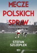 Okładka książki - Mecze polskich spraw. Jak Cieślik ograł Chruszczowa, Lubański uciszył Anglików, a Nawałka zatrzymał Niemców