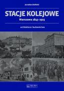 Okładka ksiązki - Stacje kolejowe - Warszawa 1845-1915