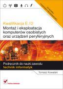Okładka ksiązki - Kwalifikacja E.12. Montaż i eksploatacja komputerów osobistych oraz urządzeń peryferyjnych. Podręcznik do nauki zawodu technik informatyk