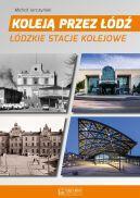 Okładka ksiązki - Koleją przez Łódź. Łódzkie stacje kolejowe