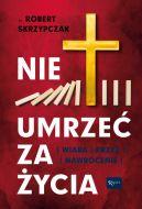 Okładka - Nie umrzeć za życia. Wiara Krzyż Nawrócenie